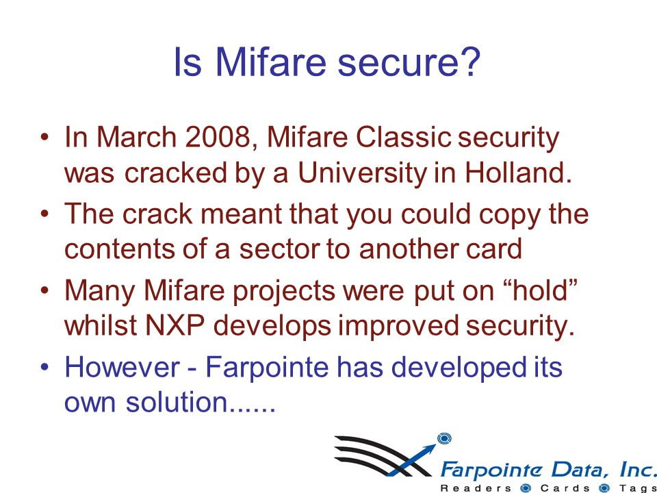 30 Is Mifare secure? In March 2008, Mifare Classic security was cracked by a University in Holland. The crack meant that you could copy the contents o