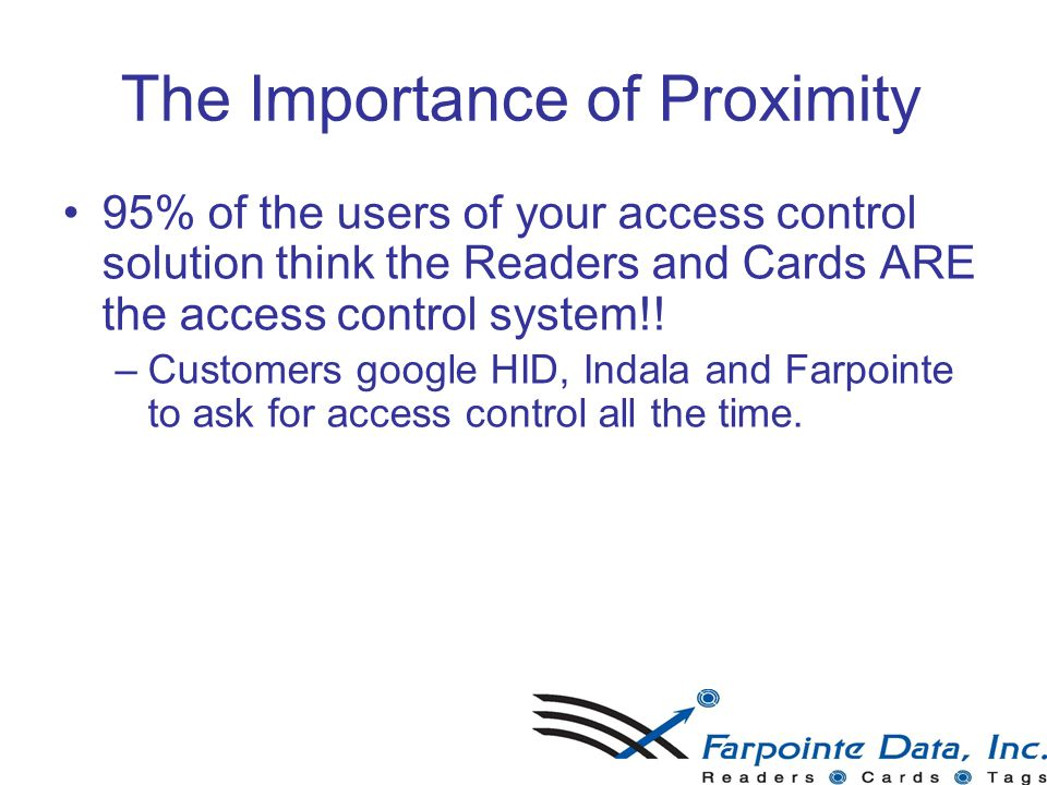 The Importance of Proximity 95% of the users of your access control solution think the Readers and Cards ARE the access control system!! –C–Customers