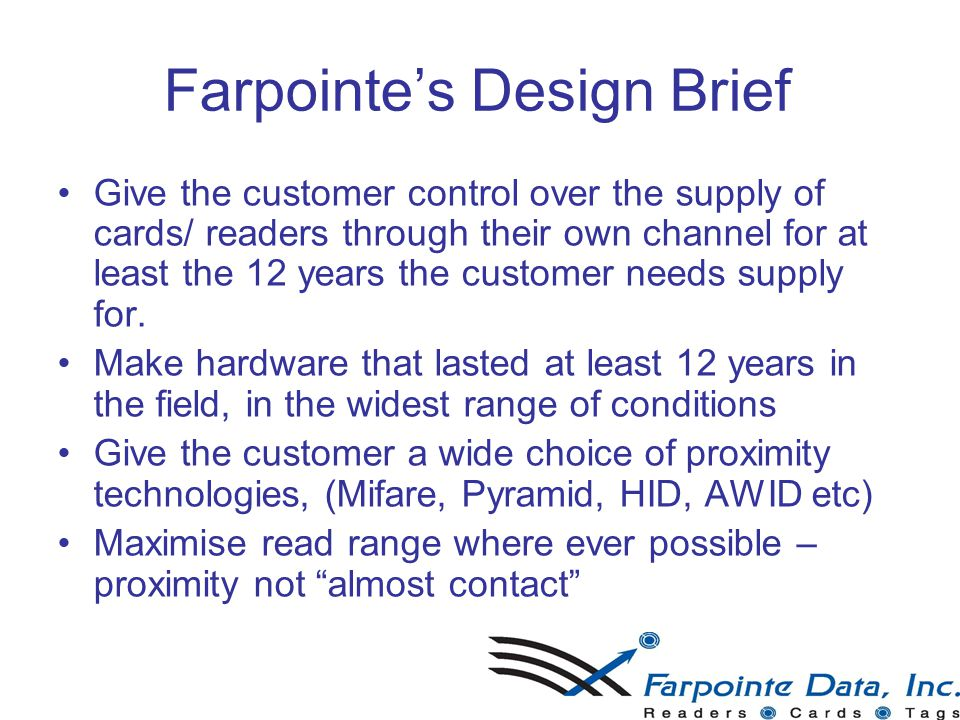 Farpointe's Design Brief Give the customer control over the supply of cards/ readers through their own channel for at least the 12 years the customer needs supply for.