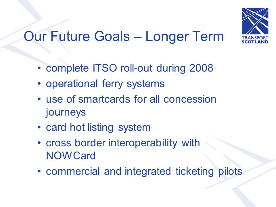 Our Future Goals – Longer Term complete ITSO roll-out during 2008 operational ferry systems use of smartcards for all concession journeys card hot listing system cross border interoperability with NOWCard commercial and integrated ticketing pilots