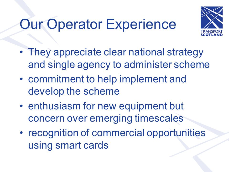 Our Operator Experience They appreciate clear national strategy and single agency to administer scheme commitment to help implement and develop the scheme enthusiasm for new equipment but concern over emerging timescales recognition of commercial opportunities using smart cards