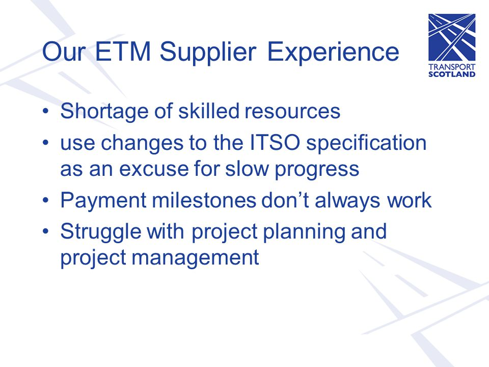 Our ETM Supplier Experience Shortage of skilled resources use changes to the ITSO specification as an excuse for slow progress Payment milestones don't always work Struggle with project planning and project management