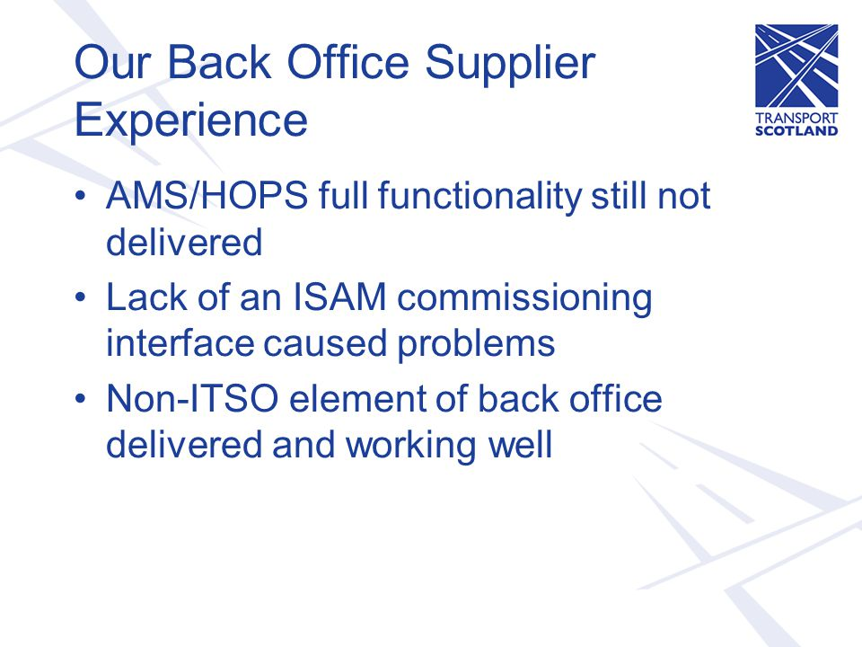 Our Back Office Supplier Experience AMS/HOPS full functionality still not delivered Lack of an ISAM commissioning interface caused problems Non-ITSO element of back office delivered and working well