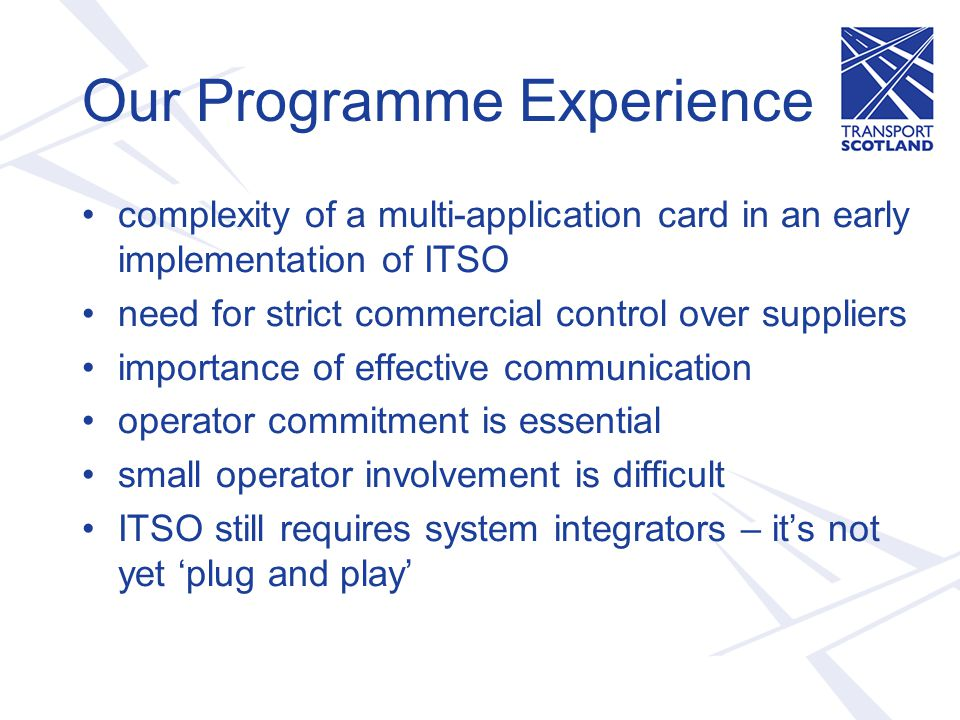 Our Programme Experience complexity of a multi-application card in an early implementation of ITSO need for strict commercial control over suppliers importance of effective communication operator commitment is essential small operator involvement is difficult ITSO still requires system integrators – it's not yet 'plug and play'