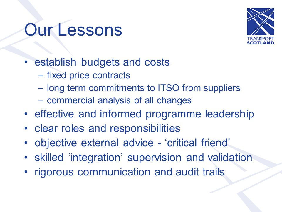 Our Lessons establish budgets and costs –fixed price contracts –long term commitments to ITSO from suppliers –commercial analysis of all changes effective and informed programme leadership clear roles and responsibilities objective external advice - 'critical friend' skilled 'integration' supervision and validation rigorous communication and audit trails