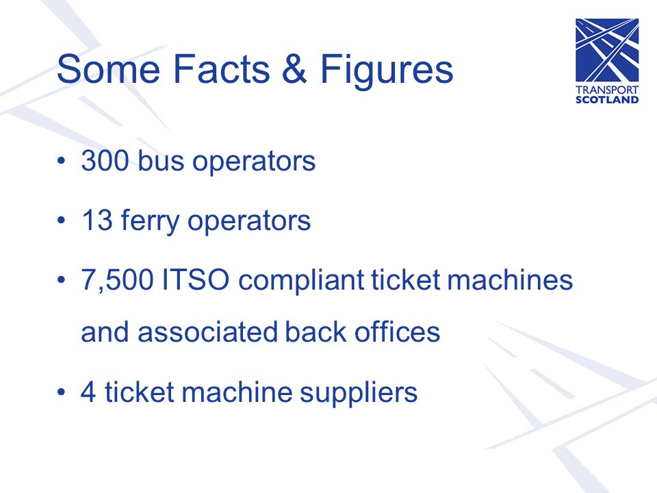 Some Facts & Figures 300 bus operators 13 ferry operators 7,500 ITSO compliant ticket machines and associated back offices 4 ticket machine suppliers