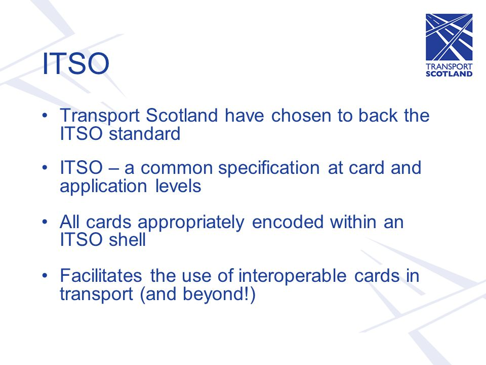 ITSO Transport Scotland have chosen to back the ITSO standard ITSO – a common specification at card and application levels All cards appropriately encoded within an ITSO shell Facilitates the use of interoperable cards in transport (and beyond!)