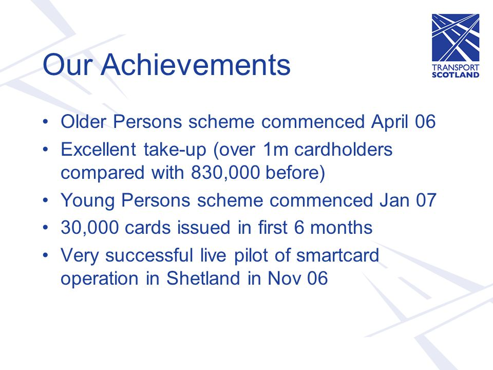 Our Achievements Older Persons scheme commenced April 06 Excellent take-up (over 1m cardholders compared with 830,000 before) Young Persons scheme commenced Jan 07 30,000 cards issued in first 6 months Very successful live pilot of smartcard operation in Shetland in Nov 06
