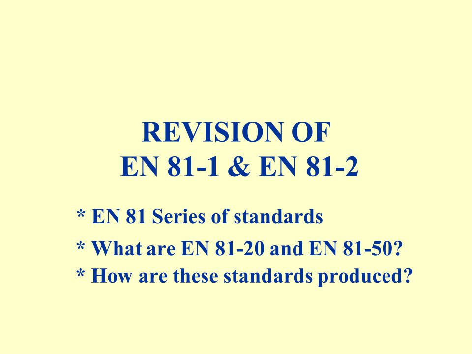 REVISION OF EN 81-1 & EN 81-2 * EN 81 Series of standards * How are these standards produced.