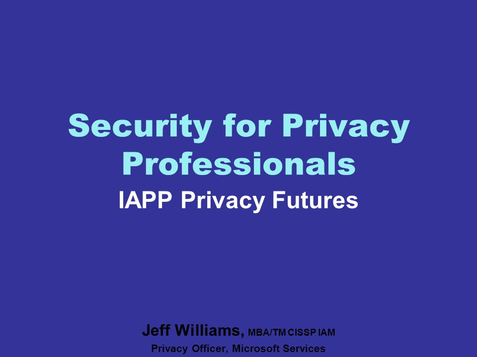 Security for Privacy Professionals IAPP Privacy Futures Jeff Williams, MBA/TM CISSP IAM Privacy Officer, Microsoft Services