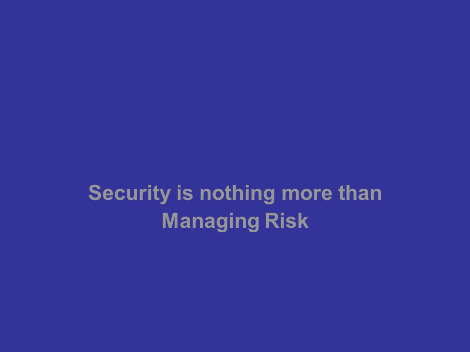 Security is nothing more than Managing Risk