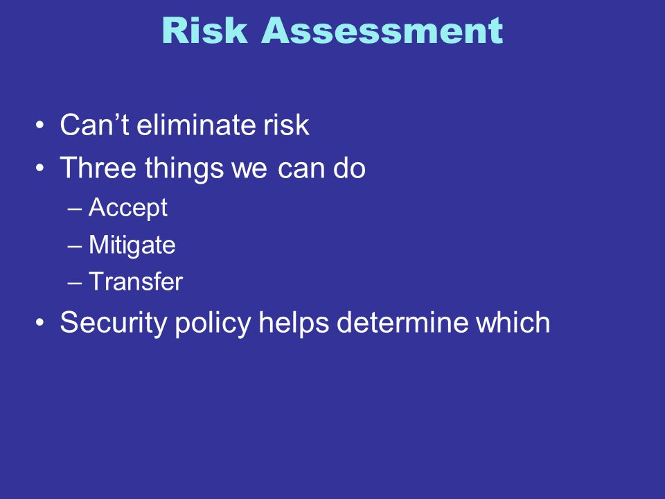 Risk Assessment Can't eliminate risk Three things we can do –Accept –Mitigate –Transfer Security policy helps determine which