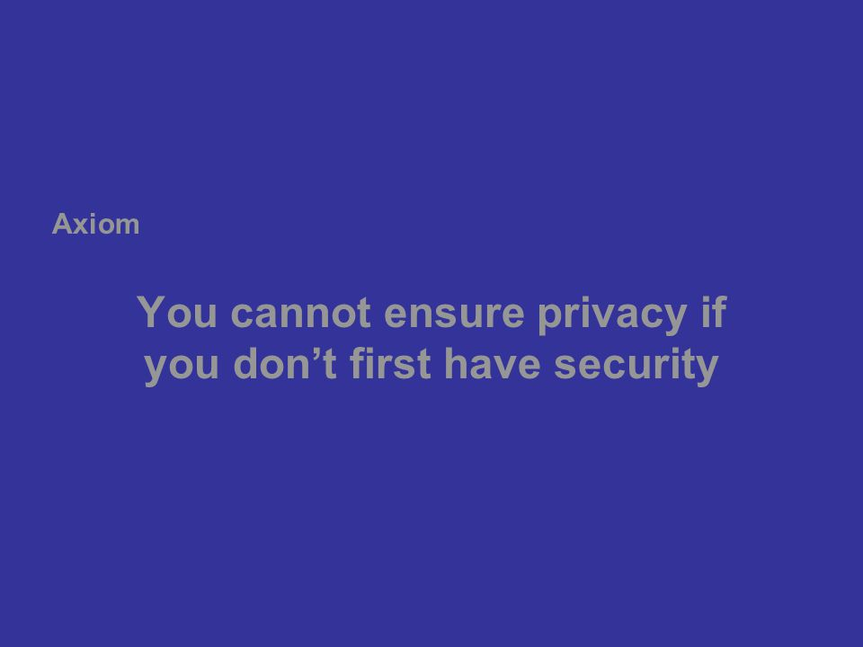 You cannot ensure privacy if you don't first have security Axiom