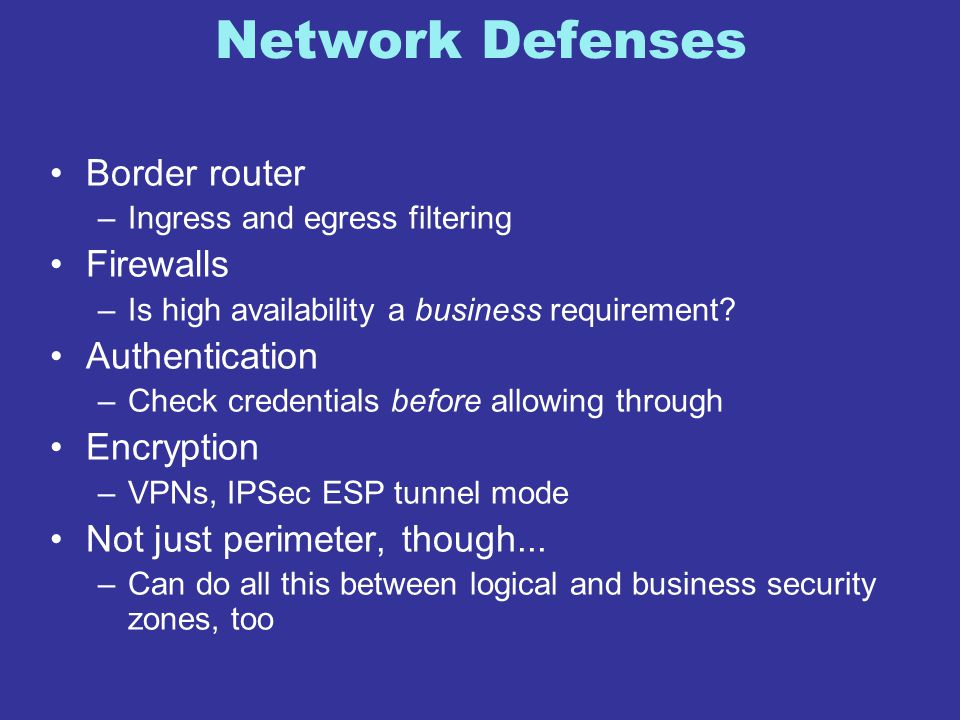 Network Defenses Border router –Ingress and egress filtering Firewalls –Is high availability a business requirement? Authentication –Check credentials