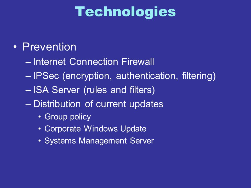 Technologies Prevention –Internet Connection Firewall –IPSec (encryption, authentication, filtering) –ISA Server (rules and filters) –Distribution of