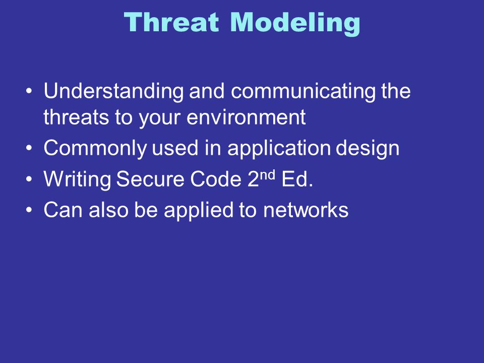Threat Modeling Understanding and communicating the threats to your environment Commonly used in application design Writing Secure Code 2 nd Ed. Can a