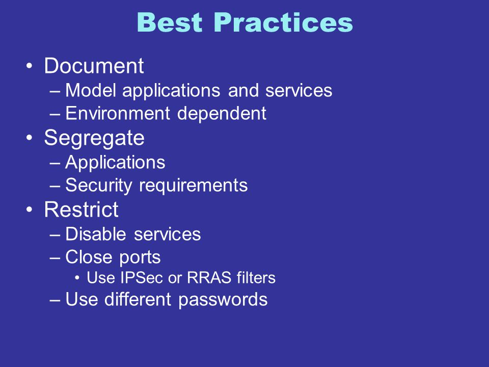 Best Practices Document –Model applications and services –Environment dependent Segregate –Applications –Security requirements Restrict –Disable servi