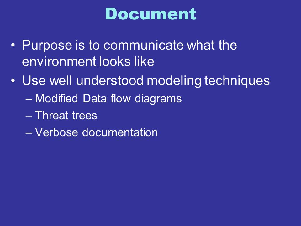 Document Purpose is to communicate what the environment looks like Use well understood modeling techniques –Modified Data flow diagrams –Threat trees