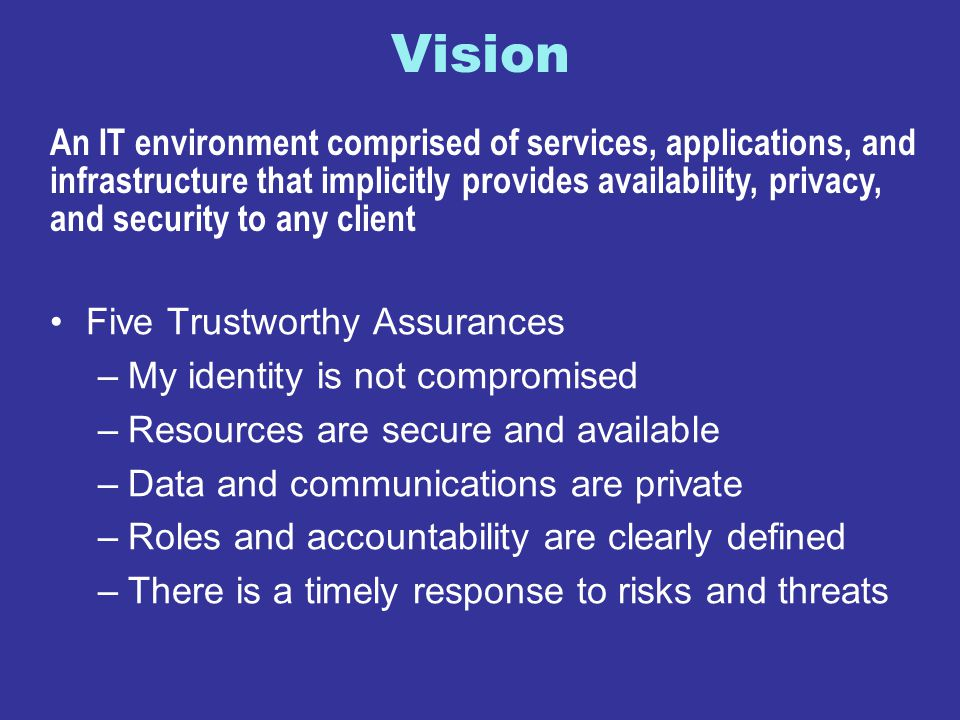 Vision Five Trustworthy Assurances –My identity is not compromised –Resources are secure and available –Data and communications are private –Roles and