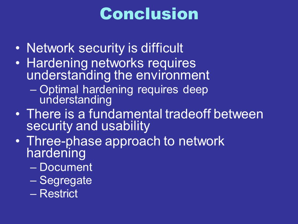 Conclusion Network security is difficult Hardening networks requires understanding the environment –Optimal hardening requires deep understanding Ther