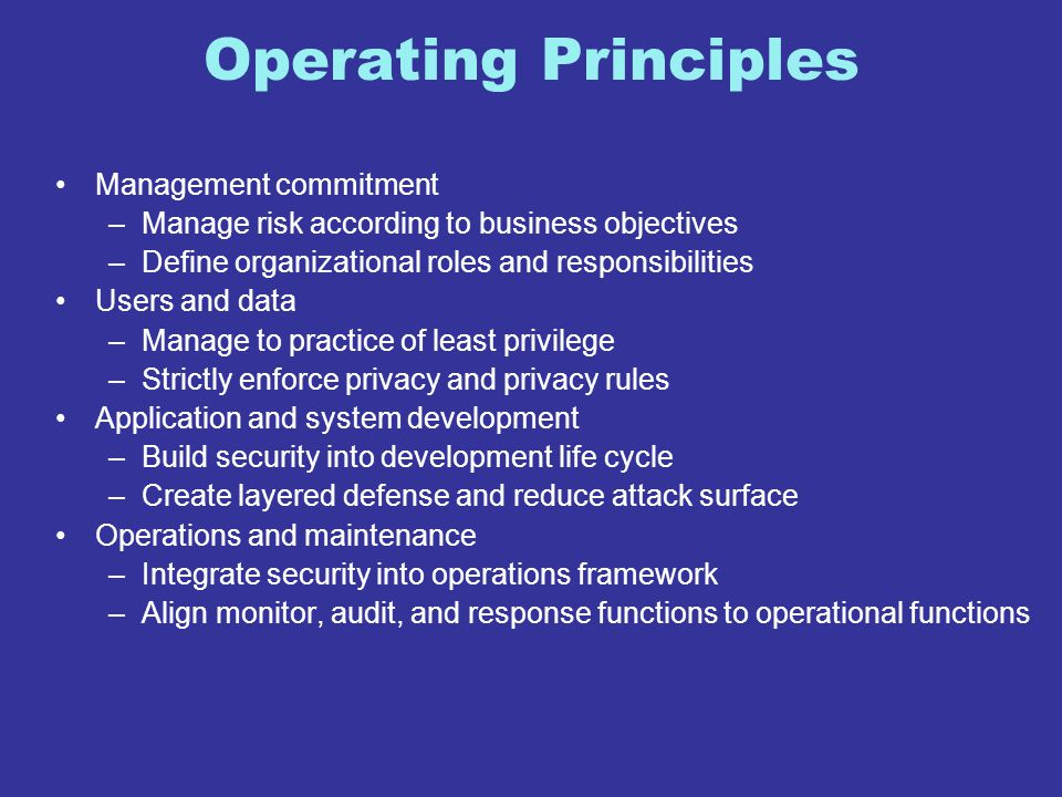 Operating Principles Management commitment –Manage risk according to business objectives –Define organizational roles and responsibilities Users and d