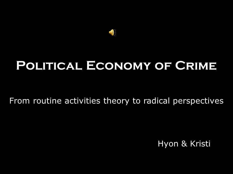 Political Economy of Crime From routine activities theory to radical perspectives Hyon & Kristi