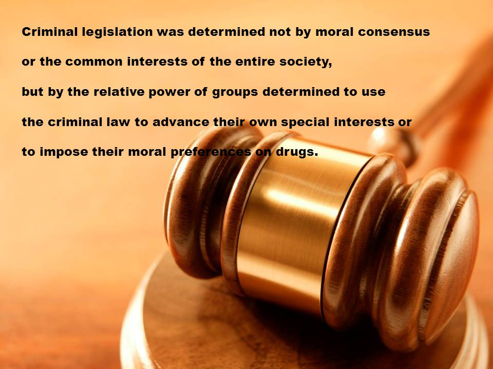 Criminal legislation was determined not by moral consensus or the common interests of the entire society, but by the relative power of groups determined to use the criminal law to advance their own special interests or to impose their moral preferences on drugs.