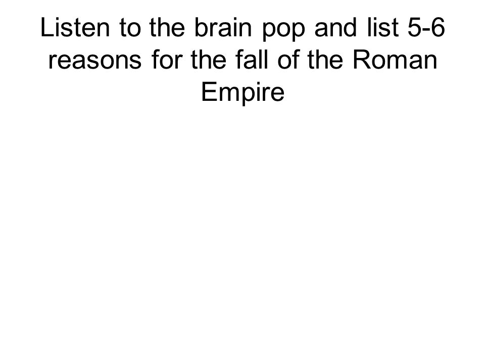 Listen to the brain pop and list 5-6 reasons for the fall of the Roman Empire