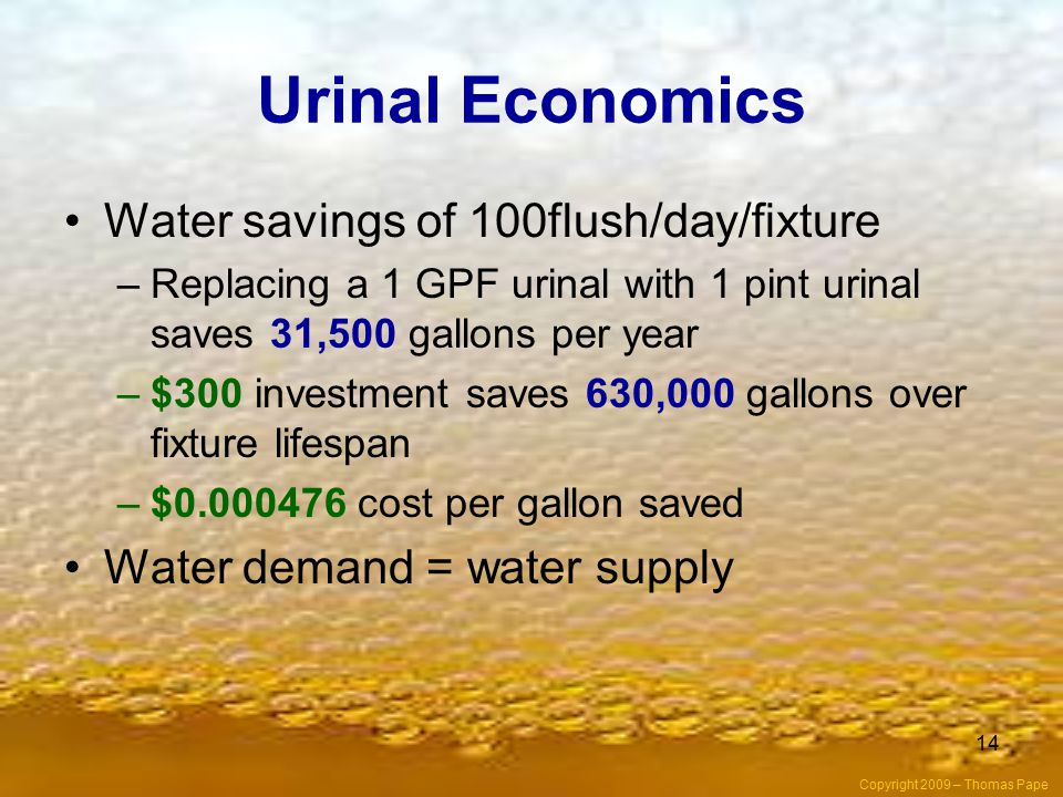 14 Urinal Economics Water savings of 100flush/day/fixture –Replacing a 1 GPF urinal with 1 pint urinal saves 31,500 gallons per year –$300 investment saves 630,000 gallons over fixture lifespan –$0.000476 cost per gallon saved Water demand = water supply Copyright 2009 – Thomas Pape