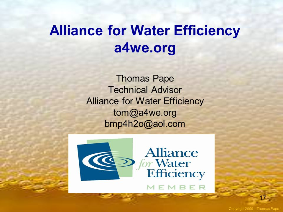 17 Alliance for Water Efficiency a4we.org Thomas Pape Technical Advisor Alliance for Water Efficiency tom@a4we.org bmp4h2o@aol.com Copyright 2009 – Thomas Pape