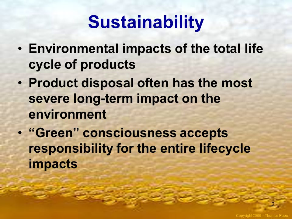 2 Sustainability Environmental impacts of the total life cycle of products Product disposal often has the most severe long-term impact on the environment Green consciousness accepts responsibility for the entire lifecycle impacts Copyright 2009 – Thomas Pape