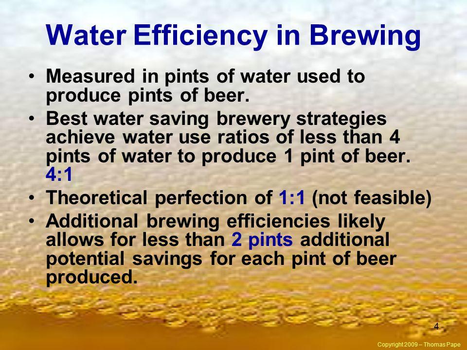 4 Water Efficiency in Brewing Measured in pints of water used to produce pints of beer. Best water saving brewery strategies achieve water use ratios