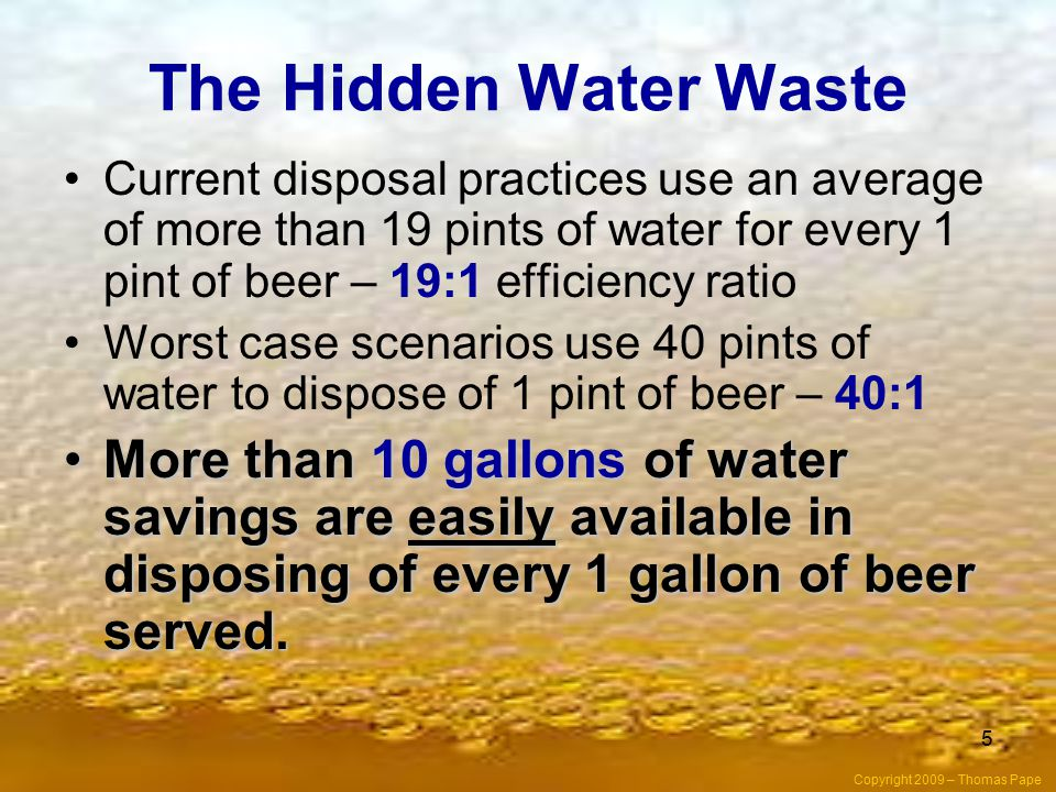 5 The Hidden Water Waste Current disposal practices use an average of more than 19 pints of water for every 1 pint of beer – 19:1 efficiency ratio Worst case scenarios use 40 pints of water to dispose of 1 pint of beer – 40:1 More than 10 gallons of water savings are easily available in disposing of every 1 gallon of beer served.More than 10 gallons of water savings are easily available in disposing of every 1 gallon of beer served.