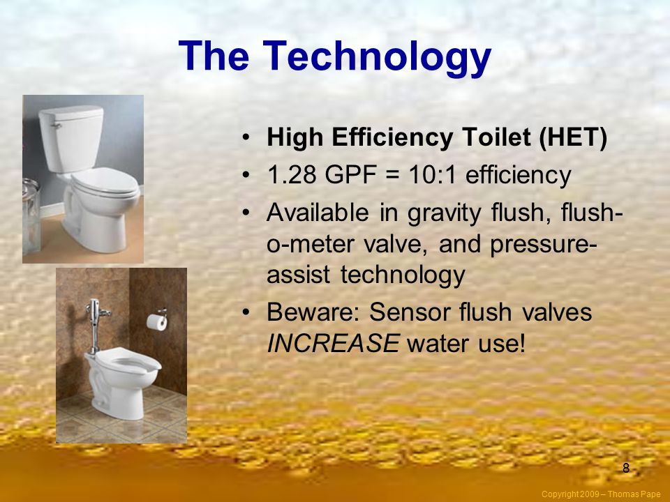 8 The Technology High Efficiency Toilet (HET) 1.28 GPF = 10:1 efficiency Available in gravity flush, flush- o-meter valve, and pressure- assist technology Beware: Sensor flush valves INCREASE water use.