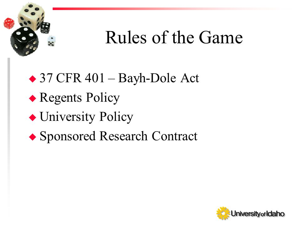 Rules of the Game u 37 CFR 401 – Bayh-Dole Act u Regents Policy u University Policy u Sponsored Research Contract
