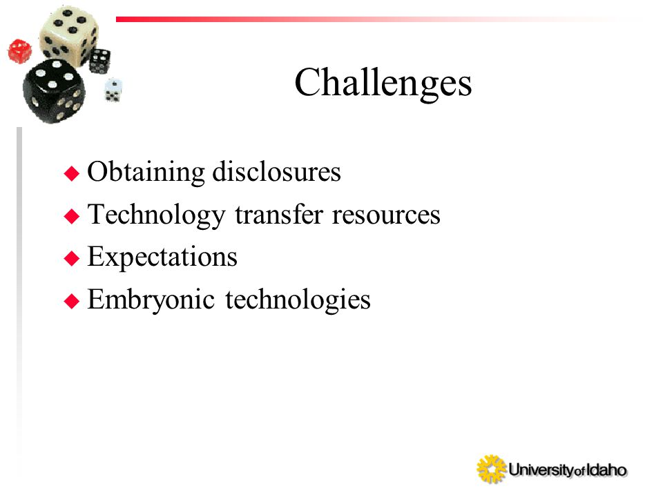 Challenges u Obtaining disclosures u Technology transfer resources u Expectations u Embryonic technologies