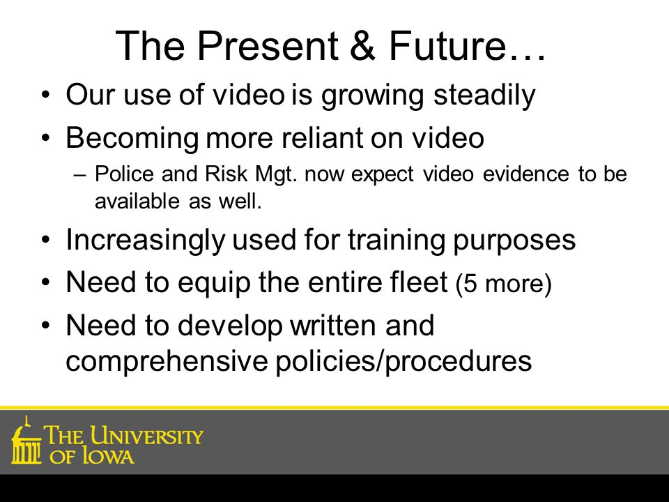 The Present & Future… Our use of video is growing steadily Becoming more reliant on video –Police and Risk Mgt.