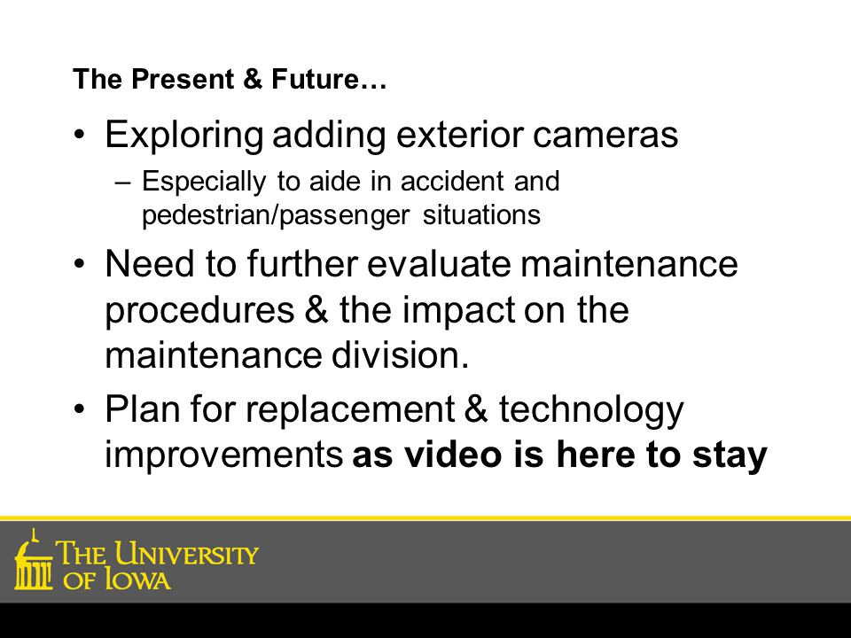 The Present & Future… Exploring adding exterior cameras –Especially to aide in accident and pedestrian/passenger situations Need to further evaluate maintenance procedures & the impact on the maintenance division.