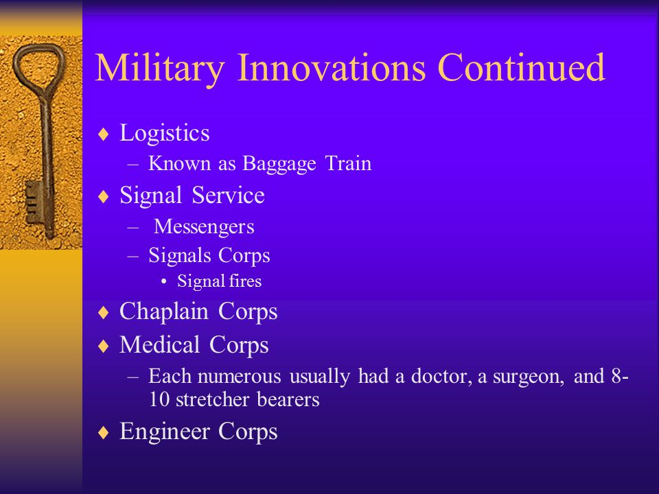 Military Innovations Continued  Logistics –Known as Baggage Train  Signal Service – Messengers –Signals Corps Signal fires  Chaplain Corps  Medical Corps –Each numerous usually had a doctor, a surgeon, and 8- 10 stretcher bearers  Engineer Corps