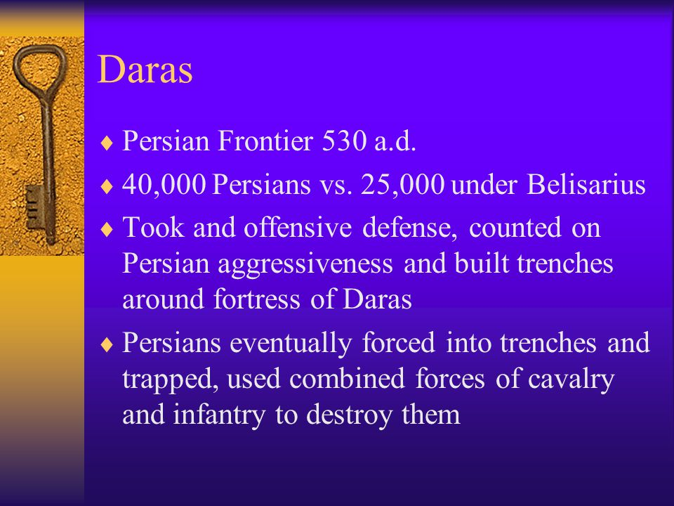Daras  Persian Frontier 530 a.d.  40,000 Persians vs. 25,000 under Belisarius  Took and offensive defense, counted on Persian aggressiveness and bu