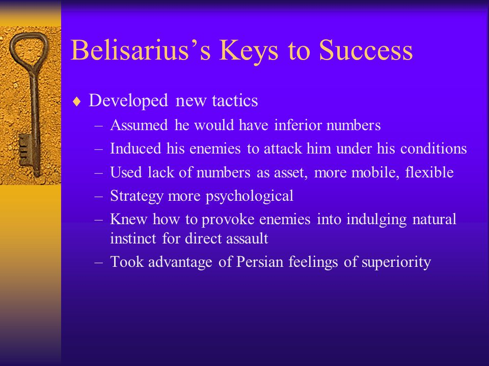 Belisarius's Keys to Success  Developed new tactics –Assumed he would have inferior numbers –Induced his enemies to attack him under his conditions –Used lack of numbers as asset, more mobile, flexible –Strategy more psychological –Knew how to provoke enemies into indulging natural instinct for direct assault –Took advantage of Persian feelings of superiority