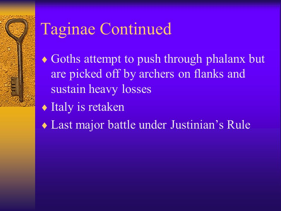 Taginae Continued  Goths attempt to push through phalanx but are picked off by archers on flanks and sustain heavy losses  Italy is retaken  Last major battle under Justinian's Rule