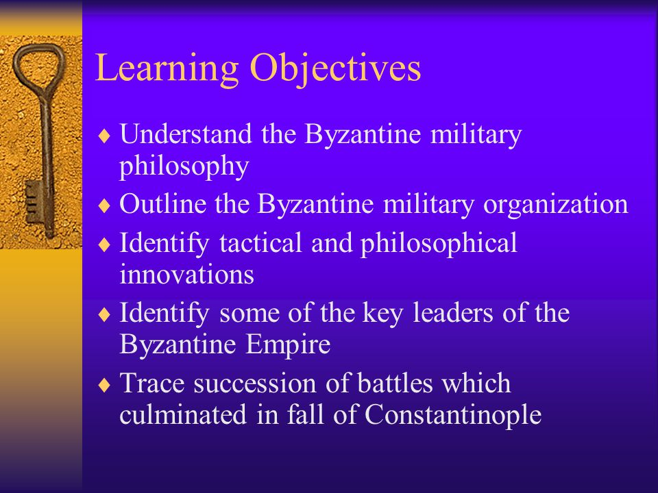 Learning Objectives  Understand the Byzantine military philosophy  Outline the Byzantine military organization  Identify tactical and philosophical innovations  Identify some of the key leaders of the Byzantine Empire  Trace succession of battles which culminated in fall of Constantinople
