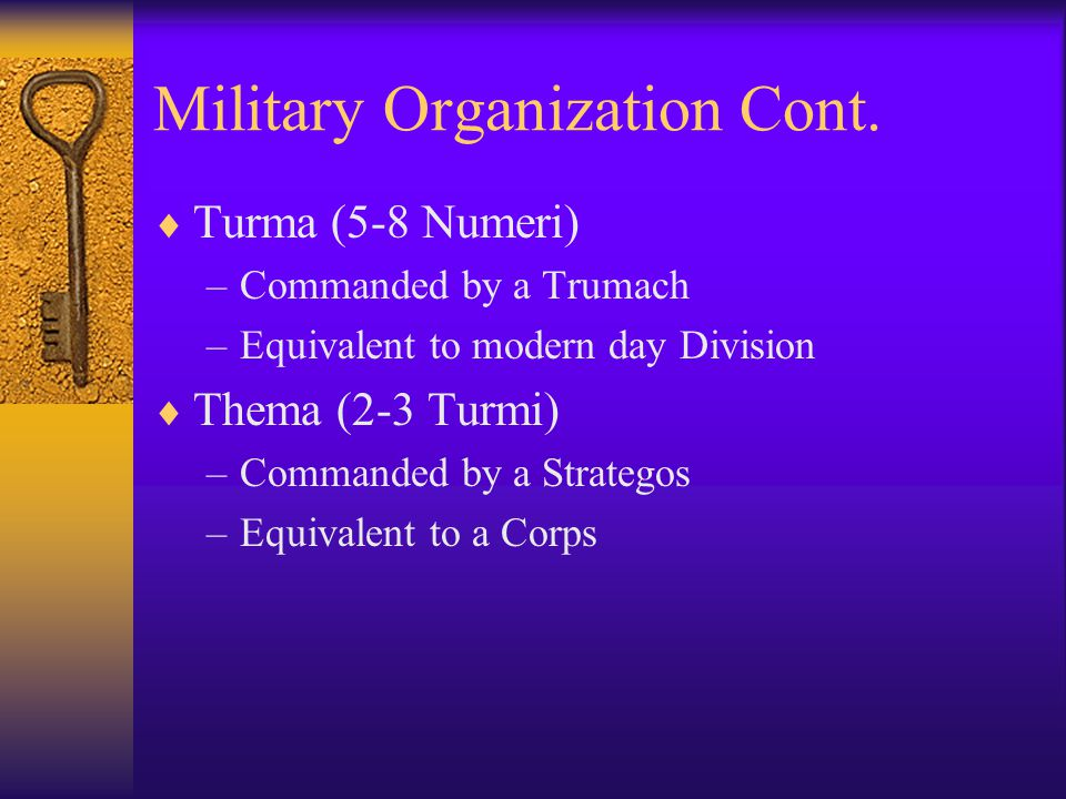 Military Organization Cont.  Turma (5-8 Numeri) –Commanded by a Trumach –Equivalent to modern day Division  Thema (2-3 Turmi) –Commanded by a Strate