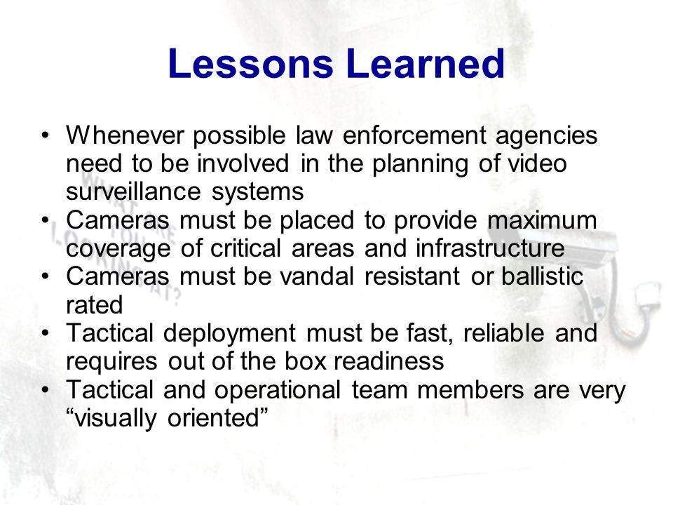 Lessons Learned Whenever possible law enforcement agencies need to be involved in the planning of video surveillance systems Cameras must be placed to provide maximum coverage of critical areas and infrastructure Cameras must be vandal resistant or ballistic rated Tactical deployment must be fast, reliable and requires out of the box readiness Tactical and operational team members are very visually oriented