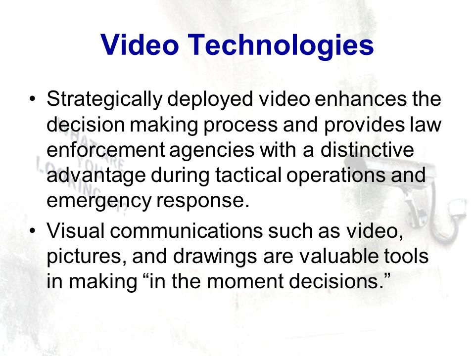 Video Technologies Strategically deployed video enhances the decision making process and provides law enforcement agencies with a distinctive advantage during tactical operations and emergency response.