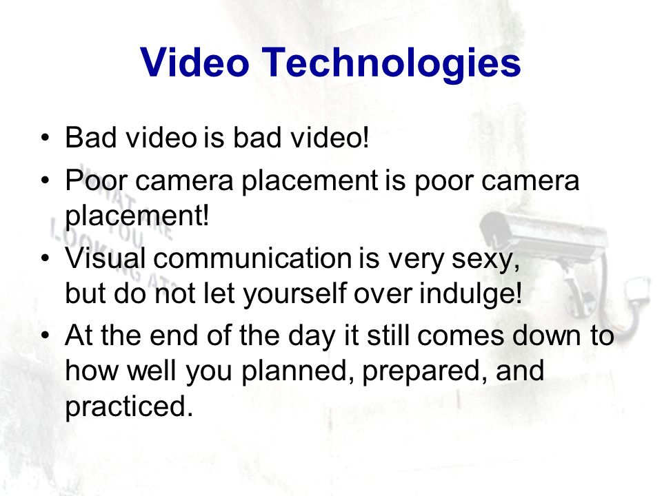 Video Technologies Bad video is bad video. Poor camera placement is poor camera placement.