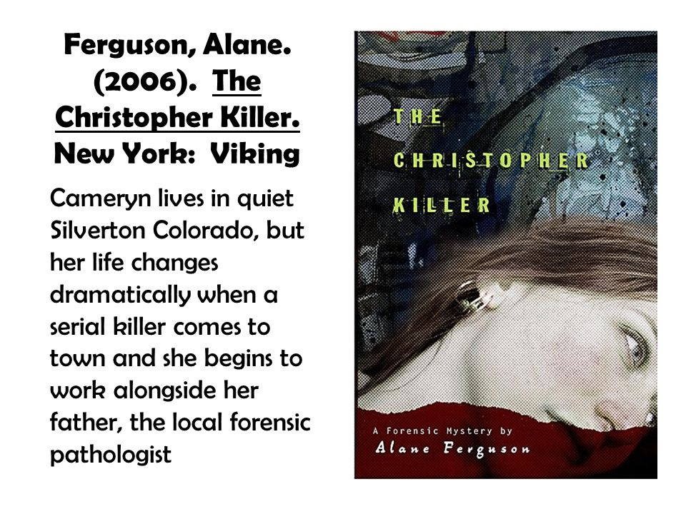 Ferguson, Alane. (2006). The Christopher Killer. New York: Viking Cameryn lives in quiet Silverton Colorado, but her life changes dramatically when a