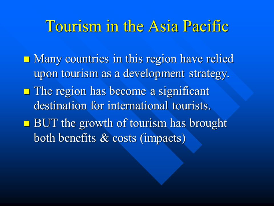Tourism in the Asia Pacific Many countries in this region have relied upon tourism as a development strategy. Many countries in this region have relie