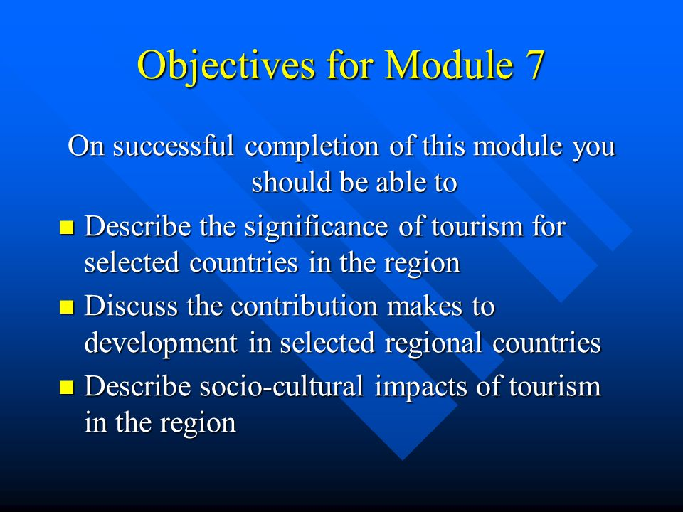Objectives for Module 7 On successful completion of this module you should be able to Describe the significance of tourism for selected countries in t
